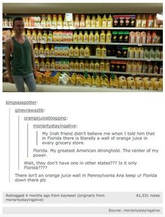 I'm from Pennsylvania but I currently live in Florida and this is absolutely true! There is always a certain section in every store where it's just orange juice. Want a certain variation of orange juice? You'll find it in Florida, guaranteed! Funny Pins, Funny Memes, Hilarious, Jokes, Funny Stuff, Random Stuff, Funny Shit, Funny Tumblr Posts, My Tumblr