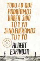 todo lo que podriamos haber sido tu y yo si no fueramos tu y yo-albert espinosa-9788499087832