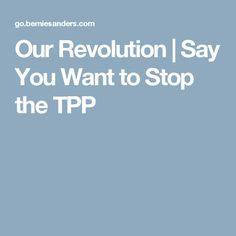 Our Revolution | Say You Want to Stop the TPP
