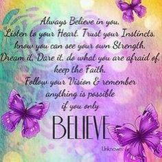 Always believe in You. Listen to your heart. trust your Instincts, know you can see your own Strength. Dream it, Dare it, do what you are afraid of. Believe Quotes, Love Quotes, Inspirational Quotes, Inspiring Sayings, Motivational, Advice Quotes, Only Believe, Always Believe, Spiritual Quotes