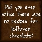 Did you ever notice there are no recipes for leftover chocolate? - life as it is - Lactation Cookies Chocolate Quotes, I Love Chocolate, Chocolate Lovers, Chocolate Humor, Chocolate Treats, Chocolate Heaven, Chocolate House, Chocolate Brown, Chocolate Recipes