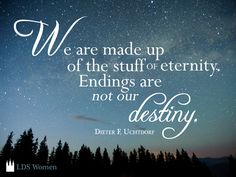 """""""We are made up of the stuff of eternity. Endings are not our destiny."""" -Dieter F Uchtdorf"""