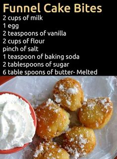 Funnel cake bites. Mix milk,egg,vanilla, and butter. Add salt,baking soda, and sugar. Slowly include flour and mix until smooth. Pour mixture into a giant gallon baggy or icing bag. Set aside for a few minutes. Pour about 12 inch of vegetable oil into a deep frying pan. Let heat up for 2mins on high heat then turn down to a low medium. Test oil if hot enough by dripping a small dot into oil. Once you place mixture into oil, carefully flip them over until golden brown all over. Place on plate…