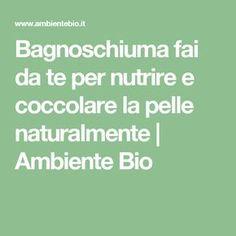 Bagnoschiuma fai da te per nutrire e coccolare la pelle naturalmente | Ambiente Bio