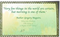 'Very few things in the world are certain, but morning is one of them.' Author: Gregory Maguire, 'What-the-Dickens: The Story of a Rogue Tooth Fairy' Gregory Maguire, Thought Of The Day, Tooth Fairy, I Hope You, Rogues, Author, Thoughts, Writers, Ideas