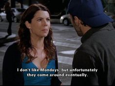 Luke: I don't like ultimatums Lorelai: I don't like Mondays, but unfortunately they come around eventually