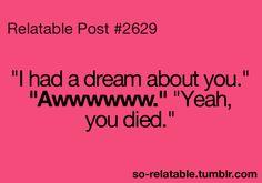 """I had a dream about you""  ""Awwwwwwww""  ""Yeah, you died"""