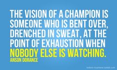 The vision of a champion is someone who is bent over, drenched in sweat, at the point of exhaustion when nobody else is watching.  {Anson Dorance}