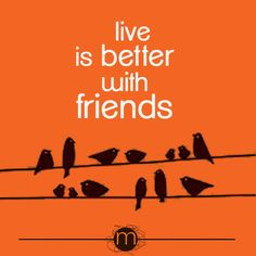 """""""Live is better with friends"""""""