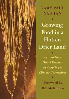 Growing Food in a Hotter, Drier Land: Lessons from Desert Farmers on Adapting to Climate Uncertainty: Gary Paul Nabhan