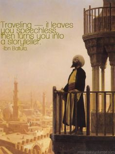 Traveling -- it leaves you speechless, then turns you into a storyteller.  -Ibn Battuta