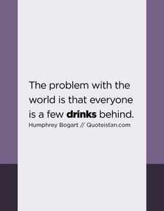 The problem with the world is that everyone is a few drinks behind. Drink Quotes, Behind, Quote Of The Day, Drinking, Life Quotes, Inspirational Quotes, Motivation, World, Quotes About Life