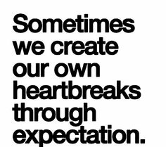Why is this so true? It still feels like this is the reason why I have lost the most extremely special person who has ever walked in my life due to Expectation