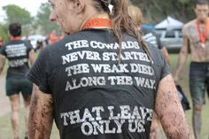 The cowards never started. The weak died along the way. That leaves only us.