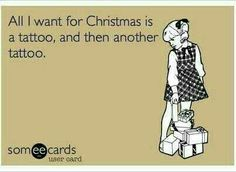 All I want for Christmas is a tattoo, and then another tattoo.