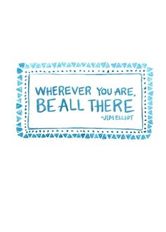 Wherever you are, be all there. -Jim Elliot