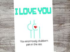 I love you! You enormously stubborn pain in the ass! Checkout our cards from Oh My Word Cards on Etsy.