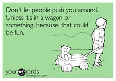 Don't+let+people+push+you+around.+Unless+it's+in+a+wagon+or+something,+because+that+could+be+fun.