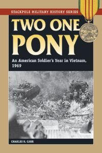 TWO ONE PONY -- Author Charles Carr recounts his experiences serving as a mechanized infantryman in the Mekon Delta with the 9th Infantry Division. Two One Pony was the name of his squad's armored personnel carrier. This book is the thoughtful, reflective narrative of a reluctant soldier in Vietnam and captures the rhythms of life in war as well as the boredom and chaos of Vietnam.