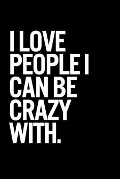 I love people I can be crazy with | Inspirational Quotes