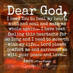 Dear God, I need You to heal my heart, mind and soul and make me whole again… I have been feeling this heartache for so long and I need to move on with my life… Lord please comfort me and surround me with your peace and love… Amen ~Karen Kostyla