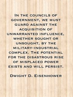 From Eisenhowers Military Industrial >> Dwight D. Eisenhower on the dangers of the military industrial complex. Was he ever right on ...
