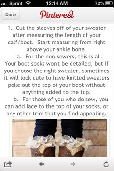 DIY leg warmers. Very easy to create. Just cut the sleeves off of old sweaters. You can also add other decorations or embellishments, like lace or even buttons, to make them cuter. :)
