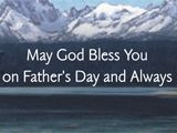 It's God who knows our every need And hears each prayer we say, It's He who grants us heart's content And guides us through each day…So may it be His gracious will To always give to you His understanding and His love And all His blessings, too. May God Bless You on Father's Day and Always