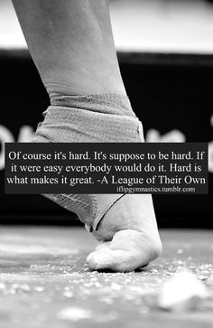 Gymnastics quote: Of course it's hard. It's supposed to be hard. If it were easy everybody else would do it. Hard is what makes it great. -A League of Their Own.