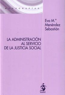 La administración al servicio de la justicia social / Eva Mª Menéndez Sebastián.    Iustel, 2016