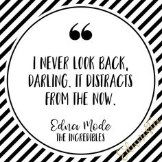 I never look back Darling. It distracts from the now. - Edna Mode (The Incredibles)