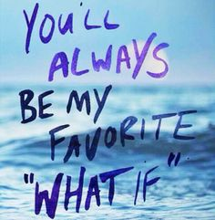 """You'll always be my favorite """"what if""""."""