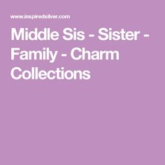 Middle Sis - Sister - Family  - Charm Collections