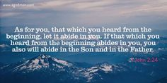 1 John 2:24 As for you, that which you heard from the beginning, let it abide in you. If that which you heard from the beginning abides in you, you also will abide in the Son and in the Father.