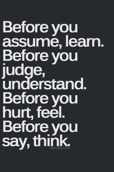 Before you assume, learn. Before you judge, understand. Before you hurt, feel. Before you say, think.