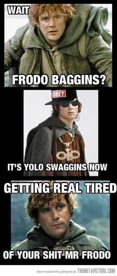 Gettin' real tired of your shit, Mr. Frodo!