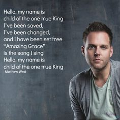 """""""Hello, my name is child of the one true King I've been saved, I've been changed, and I have been set free 'Amazing Grace' is the song I sing Hello, my name is child of the one true King."""" - Matthew West http://www.familychristian.com/into-the-light-10.html"""