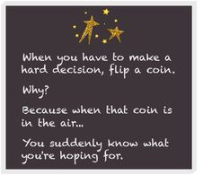 when you have to make hard desitions, flip a coin. why? because when that coin is in the air... you suddenly know what you're hoping for.