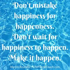 Don't mistake happiness for happenness.Don't wait for happiness to happen.Make it happen. [Marcin Rzucidlo / Life Puzzle Coach] http://lifepuzzlecoach.com/