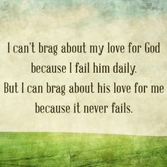 I cant brag about my love for God because I fail him daily. But I can brag about his love for me because it never fails. Talked about this in church today! Cool Words, Wise Words, God's Love Never Fails, Love Can, My Love, Thing 1, Spiritual Inspiration, Daily Inspiration, Creative Inspiration