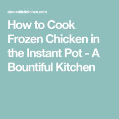 How to Cook Frozen Chicken in the Instant Pot - A Bountiful Kitchen