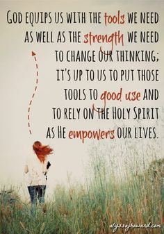 God equips us with the tools we need as well as the strength we need to change our thinking; and we make the conscious choice to put those tools to good use and to rely on the Holy Spirit as He empowers our lives.
