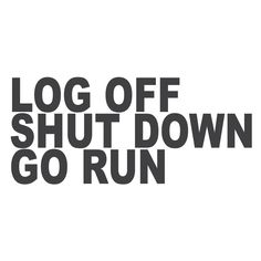 Logg off, shut down, go run