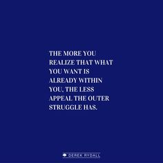 The more you realize that what you want is already within you, the less appeal the outer struggle has. http://derekrydall.com/