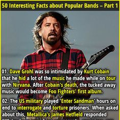 """01. Dave Grohl was so intimidated by Kurt Cobain that he hid a lot of the music he made while on tour with Nirvana. After Cobain's death, the tucked away music would become Foo Fighters' first album.   02. Metallica wrote the song """"The God That Failed"""" because Hetfield's mother died due to Christian-science beliefs, influencing her to reject cancer treatment."""