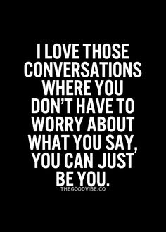 I love those conversations where you don't have to worry about what you say, you can just be you.
