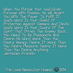 """""""When You Pursue Your God-Given Purpose With Passion, He Will Anoint You With The Power To Fulfill It.  God's Word Is Your Shield Of Protection Against Demons And Devils.  God's Word Is Your Sword Of The Spirit That Drives The Enemy Back.  You Need To Be Passionate And Desire His Word More Than You Desire Money; Desire It More Than You Desire Pleasure; Desire It More Than You Desire Anything.""""  - Jentezen Franklin"""