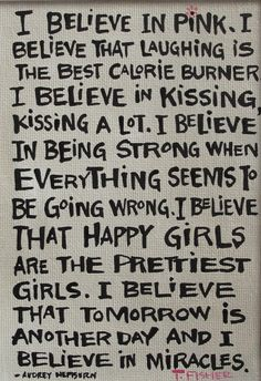 i believe that happy girls are the prettiest girls. i believe that tomorrow is another day and i believe in miracles.