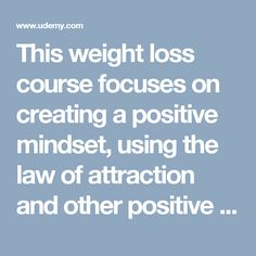 This weight loss course focuses on creating a positive mindset, using the law of attraction and other positive techniques to help you naturally achieve the weight you want.  A positive and natural approach to weight loss.    Note.  This is not a diet or exercise course.   Law of Attraction Weight Loss | Udemy  Online video course with Udemy.