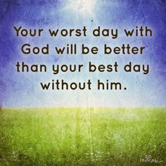 Your worst day with God will be better than your best day without him....